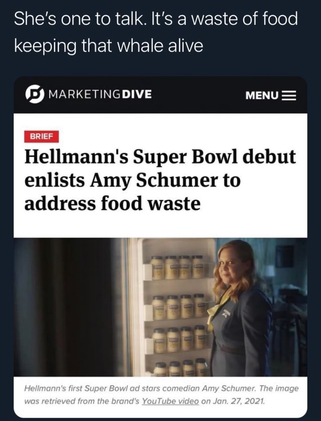 She's one to talk. It's a waste of food keeping that whale alive y DIVE MENU  Hellmann's Super Bowl debut enlists Amy Schumer to BRIEF address food waste Hellmann's first Super Bowl ad stars comedian Amy Schumer. The image was retrieved from the brand's YouTube on Jan. 27, 2021 memes