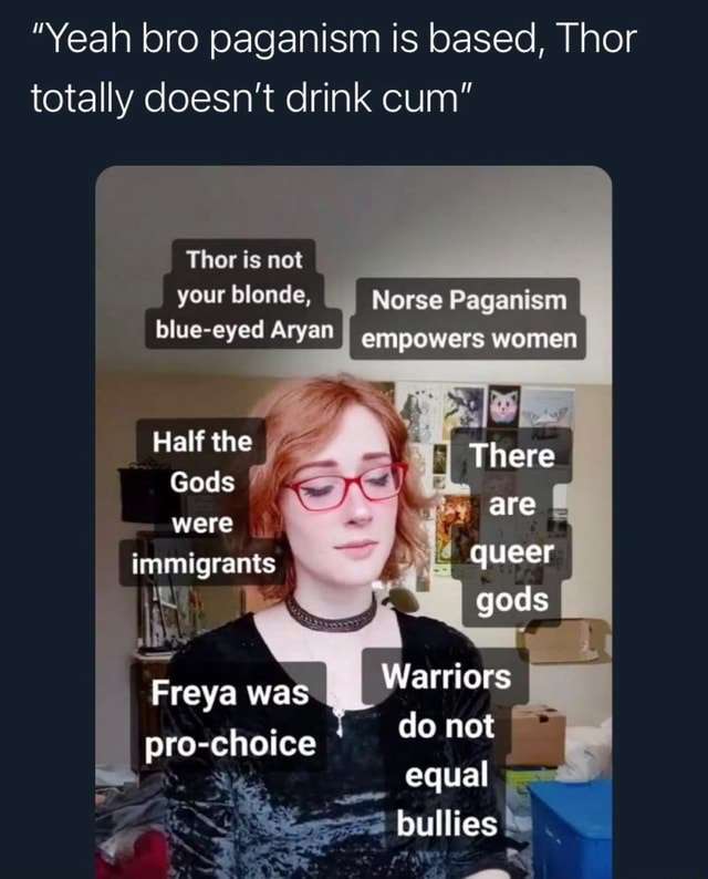 Yeah bro paganism is based, Thor totally doesn't drink cum Thor is not your blonde, Norse Paganism blue eyed Aryan empowers women blue eyed Aryan Half the Gods were immigrants Freya was Warriors pro choice do not equal bullies 4 memes