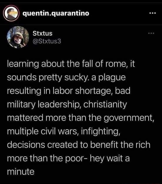 Quentin Stxtus learning about the fall of rome, it sounds pretty sucky. a plague resulting in labor shortage, bad military leadership, christianity mattered more than the government, multiple civil wars, infighting, decisions created to benefit the rich more than the poor hey wait a minute meme