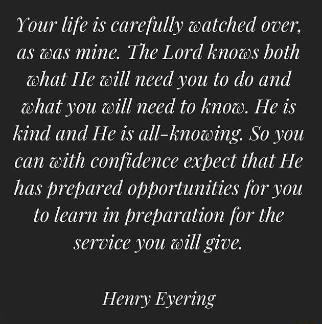 Your life is carefully watched over, as was mine. The Lord knows both what He will need you to do and what you will need to know. He is kind and He is all knowing. So you can with confidence expect that He has prepared opportunities for you to learn in preparation for the service you will give. Henry Eyering meme