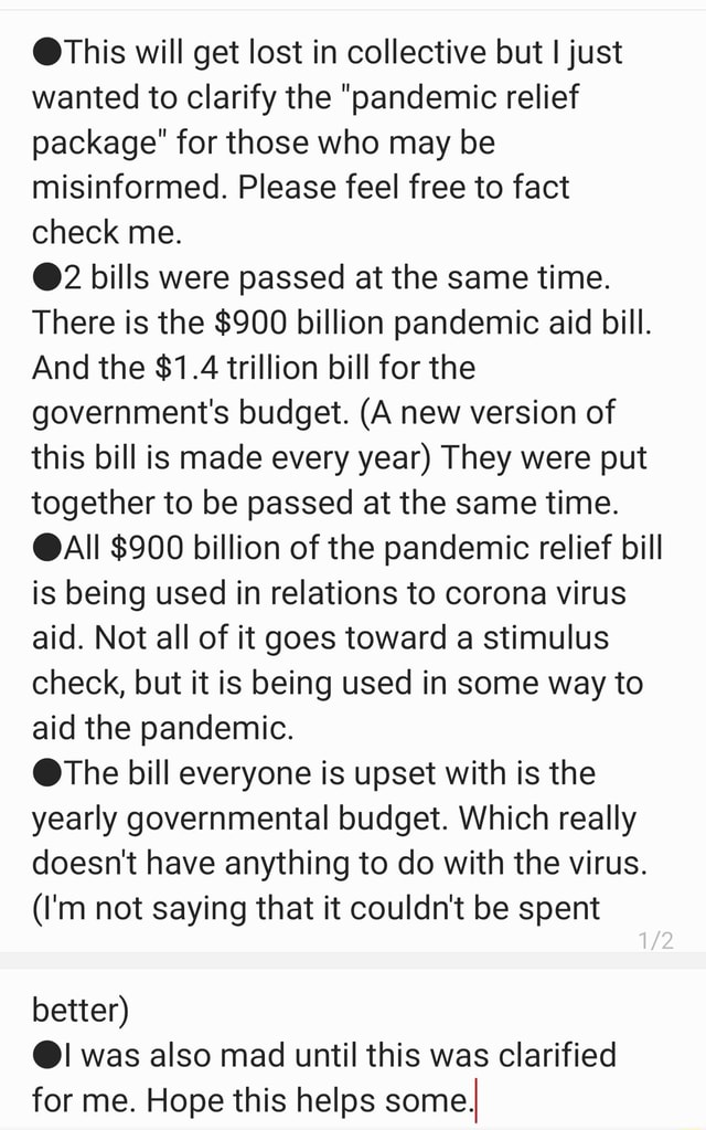 This will get lost in collective but I just wanted to clarify the pandemic relief package for those who may be misinformed. Please feel free to fact check me. 2 bills were passed at the same time. There is the $900 billion pandemic aid bill. And the $1.4 trillion bill for the government's budget. A new version of this bill is made every year They were put together to be passed at the same time. AI $900 billion of the pandemic relief bill is being used in relations to corona virus aid. Not all of it goes toward a stimulus check, but it is being used in some way to aid the pandemic. The bill everyone is upset with is the yearly governmental budget. Which really doesn't have anything to do with the virus. I'm not saying that it couldn't be spent better was also mad until this was clarified fo