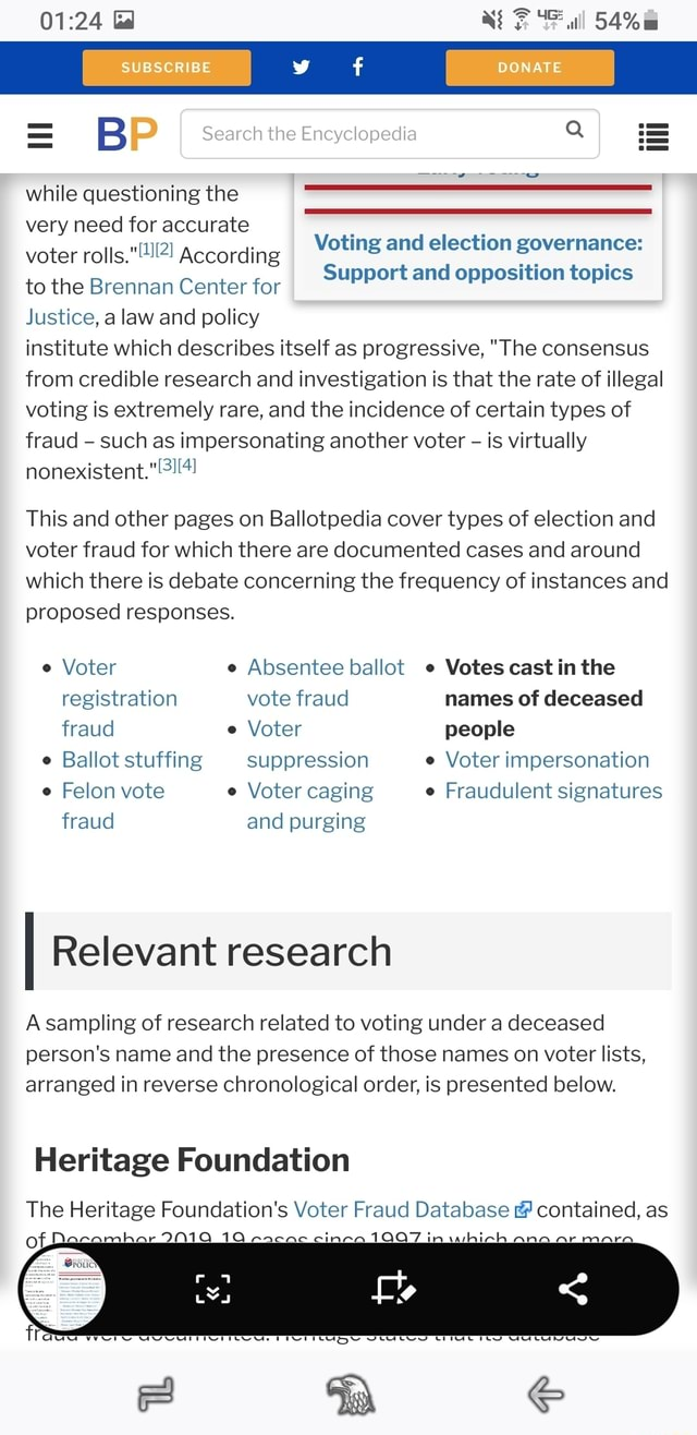 Gd NEP 54% SUBSCRIBE DONATE Search the Encyclopedia B while questioning the very need for accurate voter rolls. According to the Brennan Center for Justice, a law and policy Voting and election governance Support and opposition topics institute which describes itself as progressive, The consensus from credible research and investigation is that the rate of illegal voting is extremely rare, and the incidence of certain types of fraud such as impersonating another voter is virtually nonexistent. Voting and election governance Support and opposition topics This and other pages on Ballotpedia cover types of election and voter fraud for which there are documented cases and around which there is debate concerning the frequency of instances and proposed responses. Voter Absentee ballot Votes cast