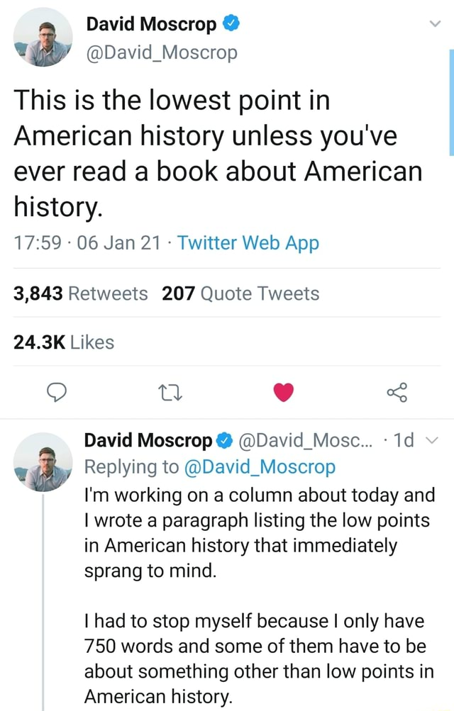 This is the lowest point in American history unless you've ever read a book about American history. 3,843 Retweets 207 Quote Tweets 24.3K Likes Ag David Moscrop David Mosce Id Replying to David Moscrop I'm working on a column about today and I wrote a paragraph listing the low points in American history that immediately sprang to mind. I had to stop myself because I only have 750 words and some of them have to be about something other than low points in American history memes