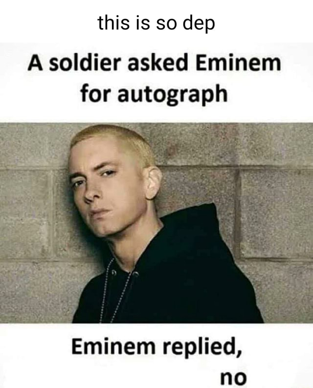 This is so dep A soldier asked Eminem for autograph Eminem replied, no memes