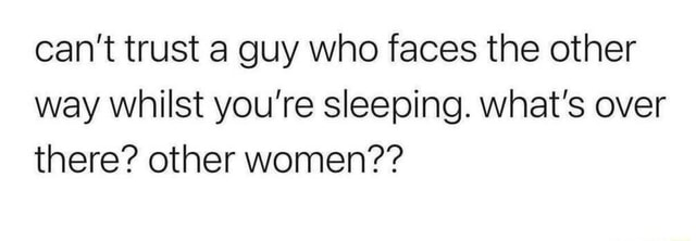 Can't trust a guy who faces the other way whilst you're sleeping. what's over there other women meme