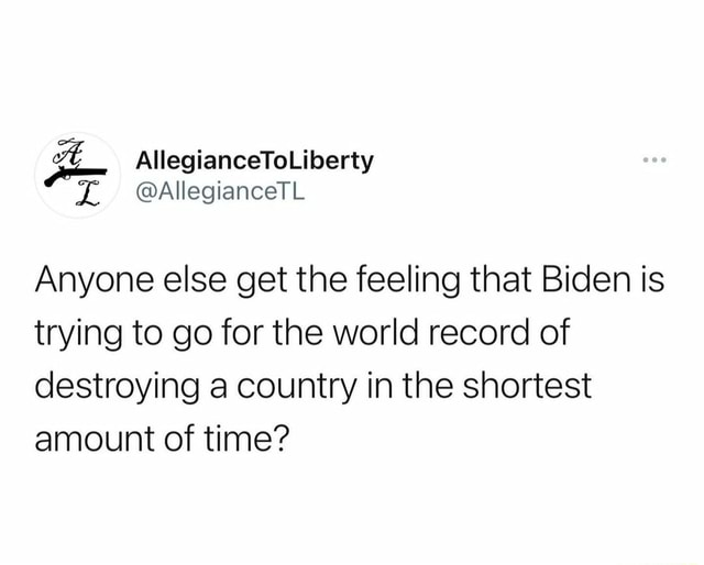 AllegianceToLiberty AllegianceTL Anyone else get the feeling that Biden is trying to go for the world record of destroying a country in the shortest amount of time meme