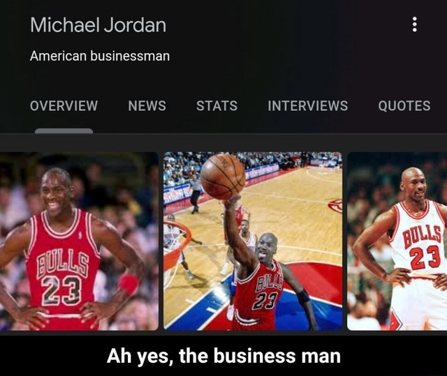 Michael Jordan American businessman OVERVIEW NEWS STATS INTERVIEWS QUOTES Ah yes, the business man  Ah yes, the business man meme