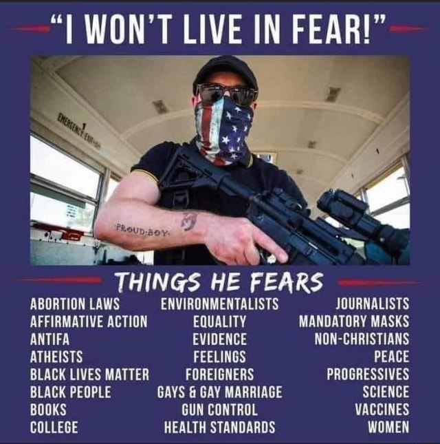 T WON'T LIVE IN FEAR  THINGS HE FEARS ABORTION LAWS ENVIRONMENTALISTS JOURNALISTS AFFIRMATIVE ACTION EQUALITY MANDATORY MASKS ANTIFA EVIDENCE NON CHRISTIANS ATHEISTS FEELINGS PEACE BLACK LIVES MATTER FOREIGNERS PROGRESSIVES BLACK PEOPLE GAYS  and  GAY MARRIAGE SCIENCE BOOKS GUN CONTROL VACCINES COLLEGE HEALTH STANDARDS WOMEN meme