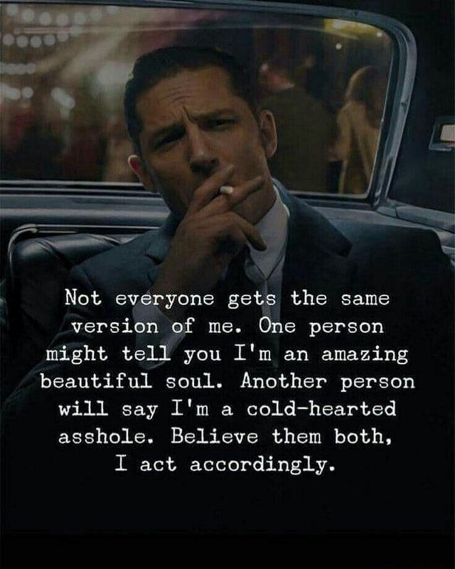 Not everyone gets the same version of me. One person might tell you I'm an amazing beautiful soul. Another person will say I'm a cold hearted asshole. Believe them both, I act accordingly memes