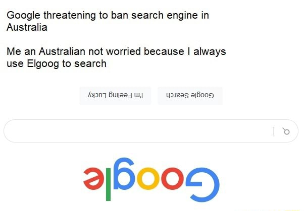 Google threatening to ban search engine in Australia Me an Australian not worried because I always use Elgoog to search memes