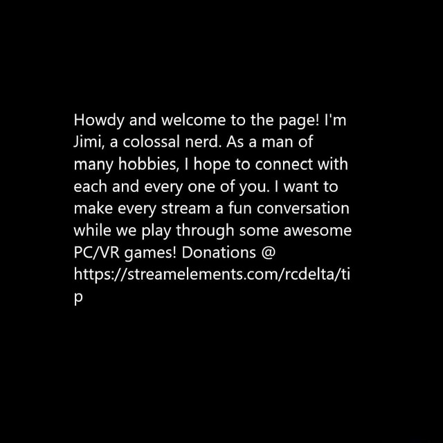 Howdy and welcome to the page I'm Jimi, a colossal nerd. As a man of many hobbies, I hope to connect with each and every one of you. I want to make every stream a fun conversation while we play through some awesome games Donations memes