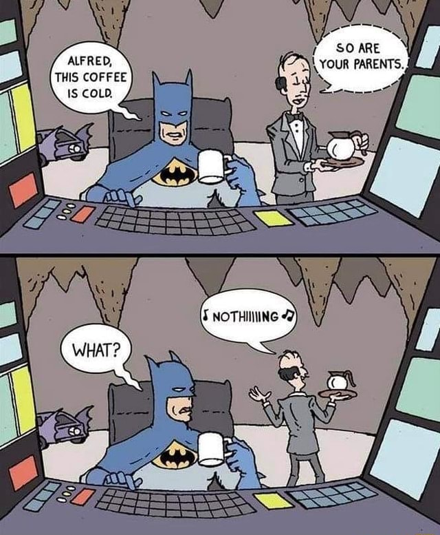 ALFRED, THIS COFFEE IS COLD, memes
