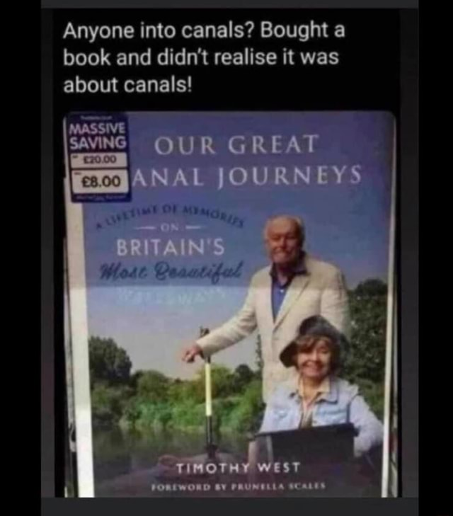Anyone into canals Bought a book and didn't realise it was about canals SAvING OUR GREAT EEGANAL JOURNEYS FOREWORD BY FRUNELEA meme