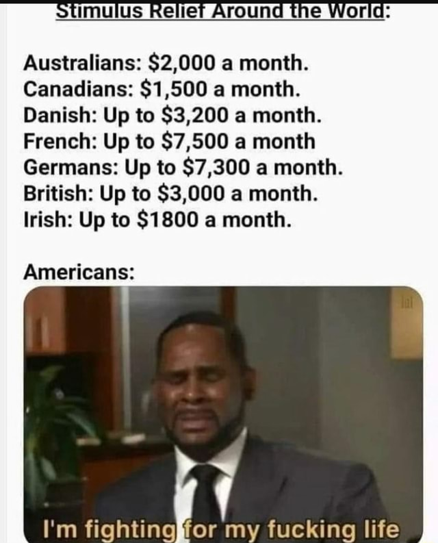 Australians $2,000 a month. Canadians $1,500 a month. Danish Up to $3,200 a month. French Up to $7,500 a month Germans Up to $7,300 a month. British Up to $3,000 a month. Irish Up to $1800 a month. Americans I'm fighting or my fucking life memes