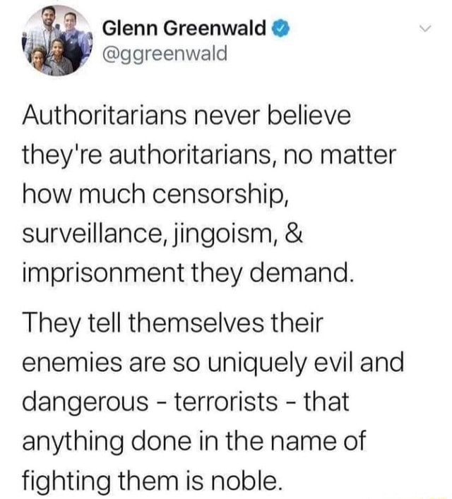 Ti ggreenwald Authoritarians never believe they're authoritarians, no matter how much censorship, surveillance, jingoism,  and  imprisonment they demand. They tell themselves their enemies are so uniquely evil and dangerous  terrorists  that anything done in the name of fighting them is noble memes