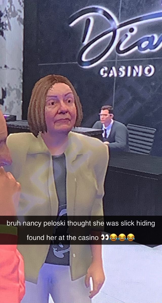 Bruh nancy peloski thought she was slick hiding found her at the casino AAA meme