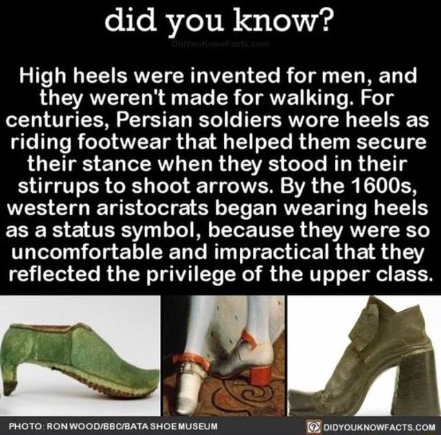 Did you know High heels were invented for men, and they weren't made for walking. For centuries, Persian soldiers wore heels as riding footwear that helped them secure their stance when they stood in their stirrups to shoot arrows. By the 1600s, western aristocrats began wearing heels as a status symbol, because they were so uncomfortable and impractical that they reflected the privilege of the upper class. PHOTO RON SHOE MUSEUM memes