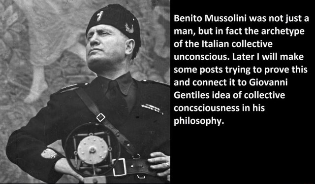 Benito Mussolini was not just a man, but in fact the archetype of the Italian collective unconscious. Later I will make some posts trying to prove this and connect it to Giovanni Gentiles idea of collective S concsciousness in his philosophy memes