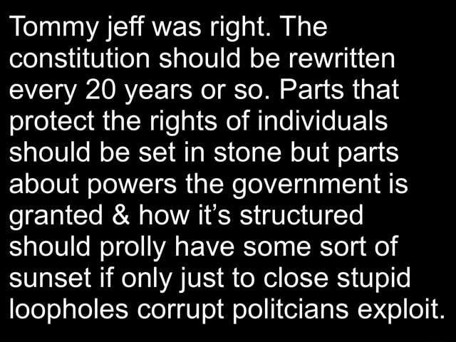 Tommy jeff was right. The constitution should be rewritten every 20 years or so. Parts that protect the rights of individuals should be set in stone but parts about powers the government is granted and how it's structured should prolly have some sort of sunset if only just to close stupid loopholes corrupt politcians exploit memes