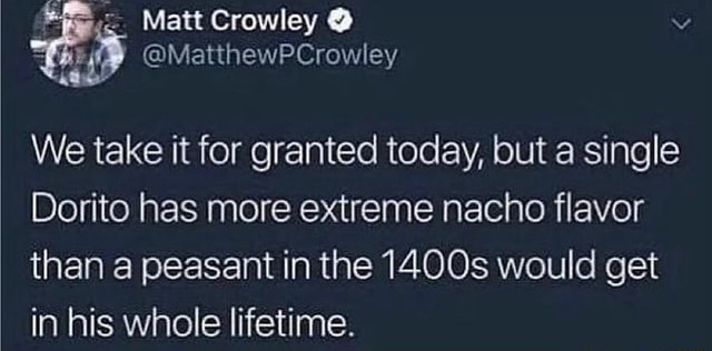 Matt Crowley MatthewPCrowley We take it for granted today, but a single Dorito has more extreme nacho flavor than a peasant in the 1400s would get in his whole lifetime meme