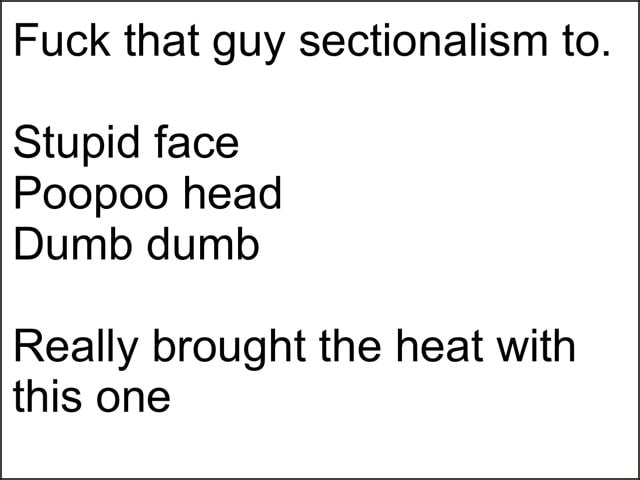Fuck that guy sectionalism to. Stupid face Poopoo head Dumb dumb Really brought the heat with this one meme