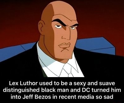 Lex Luthor used to be a sexy and suave distinguished black man and DC turned him into Jeff Bezos in recent media so sad Lex Luthor used to be a sexy and suave distinguished black man and DC turned him into Jeff Bezos in recent media so sad meme