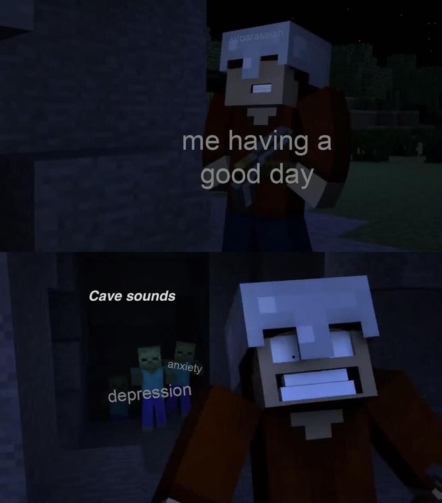 Me having a good day. Cave sounds anxiety depression memes