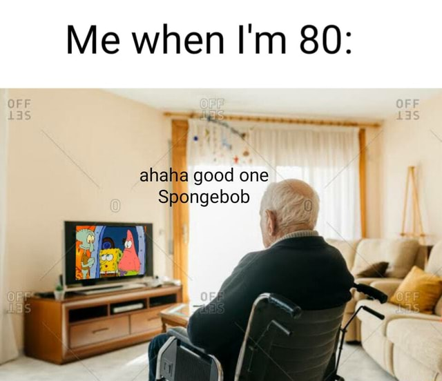 Me when I'm 80 ahaha good one Spongebob meme