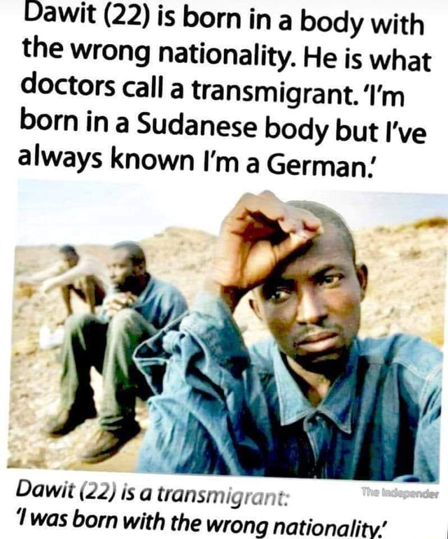 Vawit 22 is born ina body with the wrong nationality. He is what doctors calla transmigrant. I'm born in a Sudanese body but I've always known I'm a German Dawit 22 is a transmigrant lwas born with the wrann memes