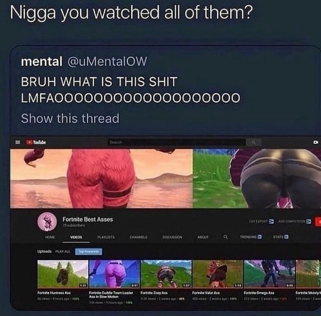 Nigga you watched all of them' mental uMentalOW BRUH WHAT IS THIS SHIT Show this thread Best Asses memes