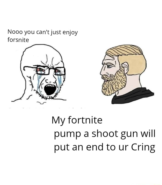 Nooo you can not just enjoy forsnite My fortnite pump a shoot gun will put an end to ur Cring meme