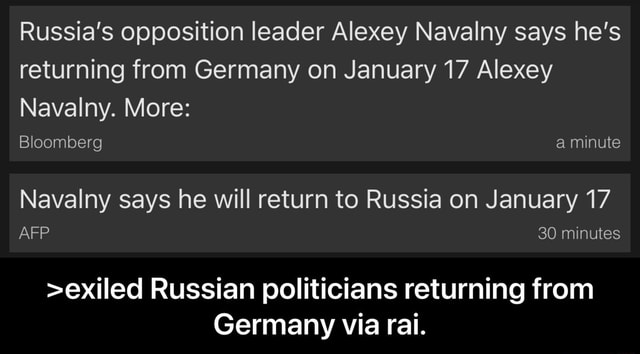 Russia's opposition leader Alexey Navalny says he's returning from Germany on January 17 Alexey Navalny. More Bloomberg a minute Navalny says he will return to Russia on January 17 30 minutes exiled Russian politicians returning from Germany via rai. exiled Russian politicians returning from Germany via rai meme