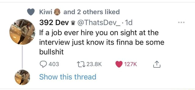 Kiwi and 2 others liked 392 Dev ThatsDev If a job ever hire you on sight at the interview just know its finna be some bullshit 403 T 23.8K 127K it, Show this thread meme