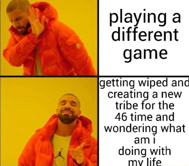 Playing a different game getting wiped an creating anew tribe for the AS time and I wondering what amit doing with maw life memes