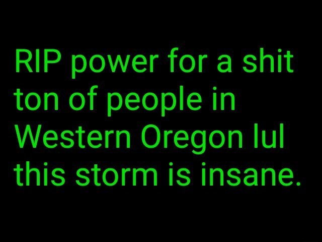 RIP power for a shit ton of people in Western Oregon lul this storm is insane memes