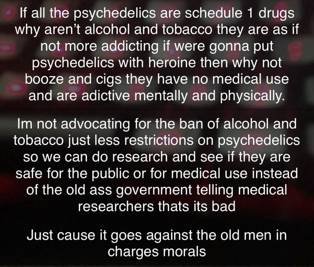 If all the psychedelics are schedule 1 drugs why aren't alcohol and tobacco they are as if not more addicting if were gonna put psychedelics with heroine then why not booze and cigs they have no medical use and are adictive mentally and physically. Im not advocating for the ban of alcohol and tobacco just less restrictions on psychedelics so we can do research and see if they are safe for the public or for medical use instead of the old ass government telling medical researchers thats its bad Just cause it goes against the old men in charges morals memes