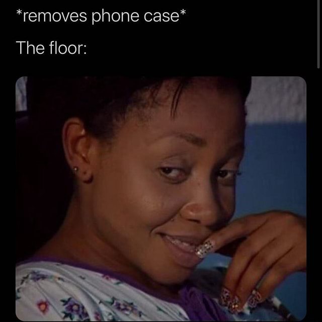 *removes phone case* The floor memes