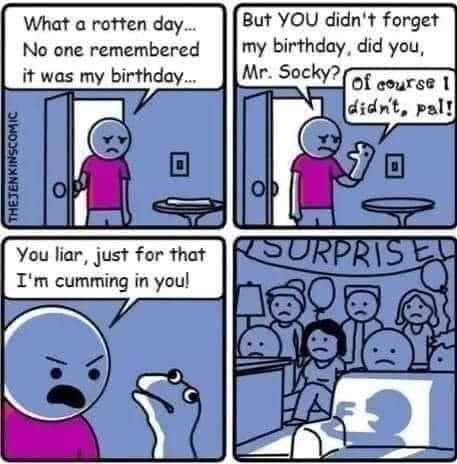 What a rotten day But YOU didn't forget No one remembered II my birthday, did you, it was my birthday You har, yust for that T'm cumming you memes