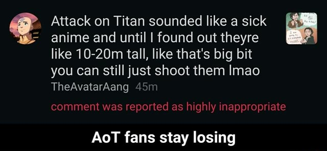 Attack on Titan sounded like a sick anime and until I found out theyre like 10 20m tall, like that's big bit you can still just shoot them Imao TheAvatarAang comment was reported as highly inappropriate AoT fans stay losing AoT fans stay losing meme