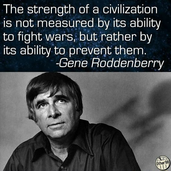 The strength of a civilization is not measured by its ability to fight wars, but rather by its ability to prevent them. Gene Roddenberry meme