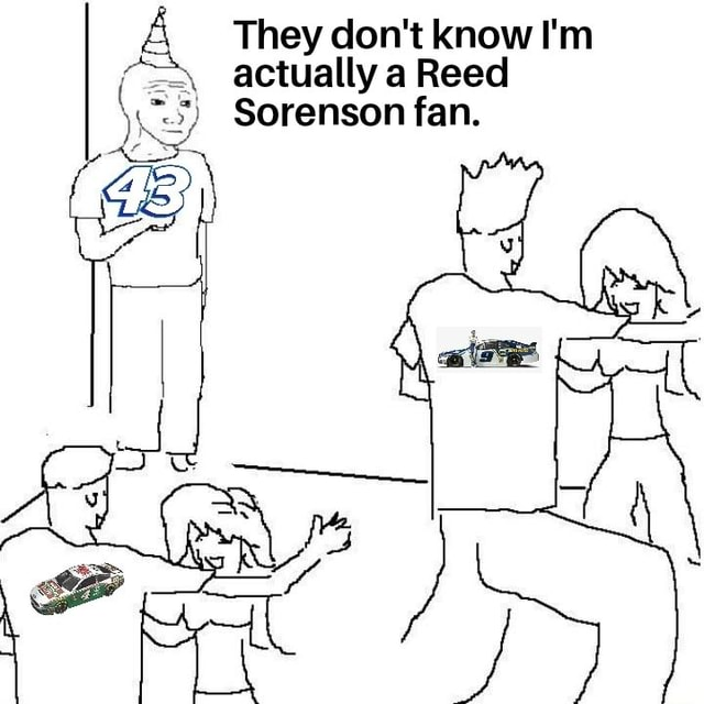 They do not know I'm actually a Reed Sorenson fan meme