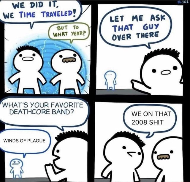 DID WE TIME TRAVELED BBuT To WHAT YEAR WHAT'S YOUR FAVORITE DEATHCORE BAND WINDS OF PLAGUE LET ME ASK THAT GUY OvER THERE WE ON THAT 2008 SHIT memes