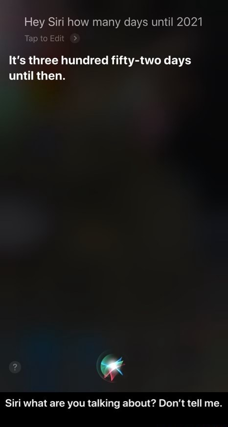 Hey Siri how many days until 2021 Tap to Edit It's three hundred fifty two days until then. Siri what are you talking about Do not tell me. Siri what are you talking about Don't tell me meme