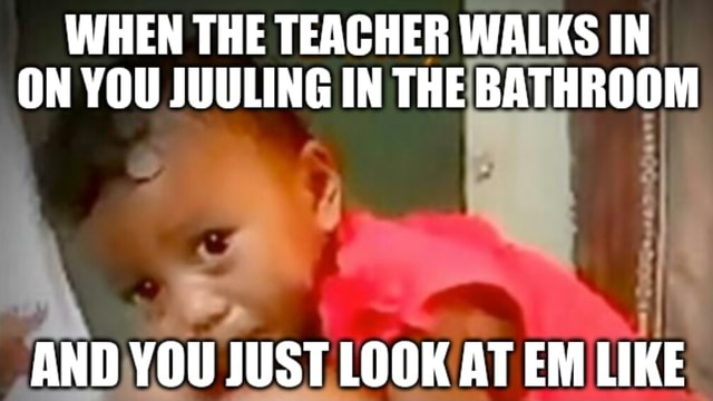 WHEN THE TEACHER WALKS IN ON YOU JUULING IN THE BATHROOM AND YOU JUST LOOK AT EM LIKE meme