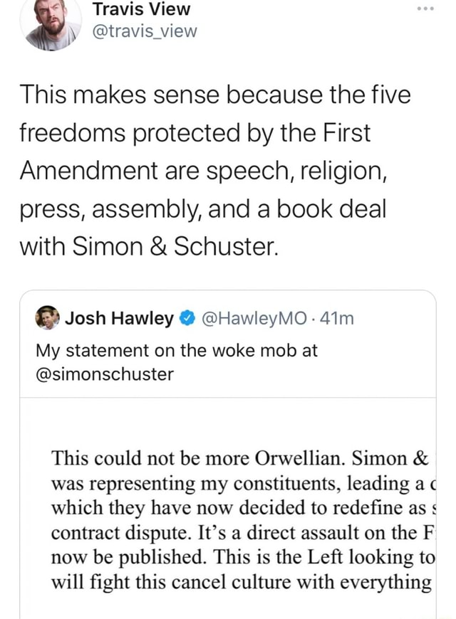 Travis View travis view This makes sense because the five freedoms protected by the First Amendment are speech, religion, press, assembly, and a book deal with Simon and Schuster. Josh Hawley HawleyMO My statement on the woke mob at simonschuster This could not be more Orwellian. Simon and was representing my constituents, leading a which they have now decided to redefine as contract dispute. It's a direct assault on the F now be published. This is the Left looking to will fight this cancel culture with everything meme