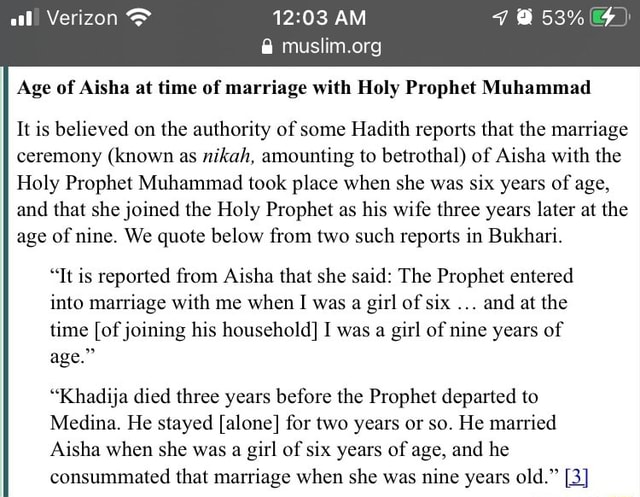AM Age of Aisha at time of marriage with Holy Prophet Muhammad It is believed on the authority of some Hadith reports that the marriage ceremony known as nikah, amounting to betrothal of Aisha with the Holy Prophet Muhammad took place when she was six years of age, and that she joined the Holy Prophet as his wife three years later at the age of nine. We quote below from two such reports in Bukhari. Tt is reported from Aisha that she said The Prophet entered into marriage with me when I was a girl of six and at the time of joining his household I was a girl of nine years of age. Khadija died three years before the Prophet departed to Medina. He stayed alone for two years or so. He married Aisha when she was a girl of six years of age, and he consummated that marriage when she was nine years
