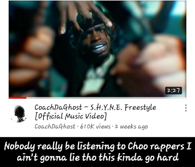 CoachDaGhost S.H.Y.N.E. Freestyle ficial Music CoachDaGhost 610K views 2 weeks ago Nobody really be listening to Choo rappers I ain't gonna lie tho this kinda go hard Nobody really be listening to Choo rappers I ain't gonna lie tho this kinda go hard memes