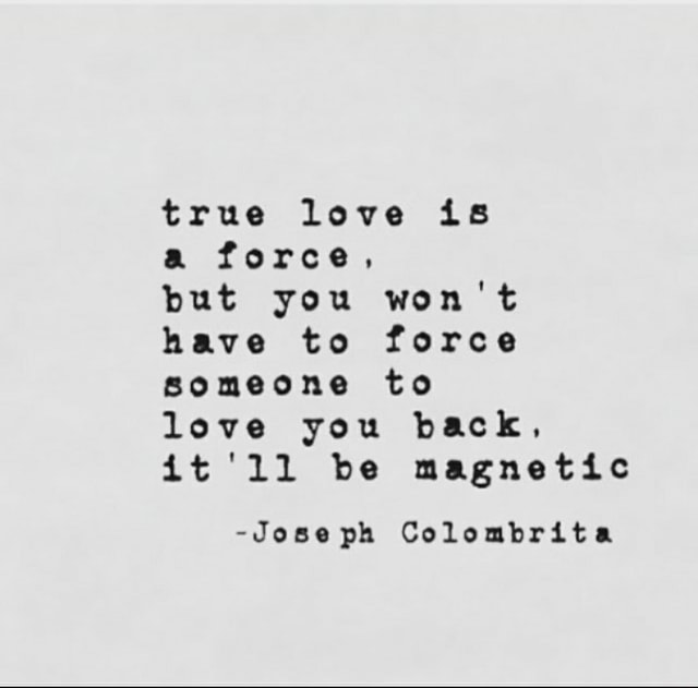 True love is a force, but you won't have to force someone to love you back, it'll be magnetic Joseph Colombrita memes