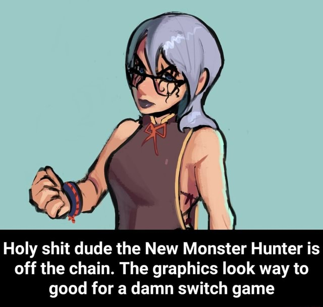 Holy shit dude the New Monster Hunter is off the chain. The graphics look way to good for a damn switch game Holy shit dude the New Monster Hunter is off the chain. The graphics look way to good for a damn switch game memes