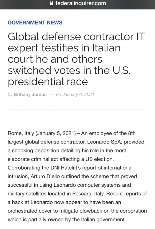 GOVERNMENT NEWS Global defense contractor IT expert testifies in Italian court he and others switched votes in the U.S. presidential race by Brittany Jordan on January 6, 2021 Rome, italy January 5, 2021 An employee of the largest global defense contractor, Leonardo SpA, provided a shocking deposition detailing his role in the most elaborate criminal act affecting a US election. Corroborating the DNI Ratcliff's report of international intrusion, Arturo D'elio outlined the scheme that proved successful in using Leonardo computer systems and military satellites located in Pescara, Italy. Recent reports of a hack at Leonardo now appear to have been an orchestrated cover to mitigate blowback on the corporation which is partially owned by the Italian government memes